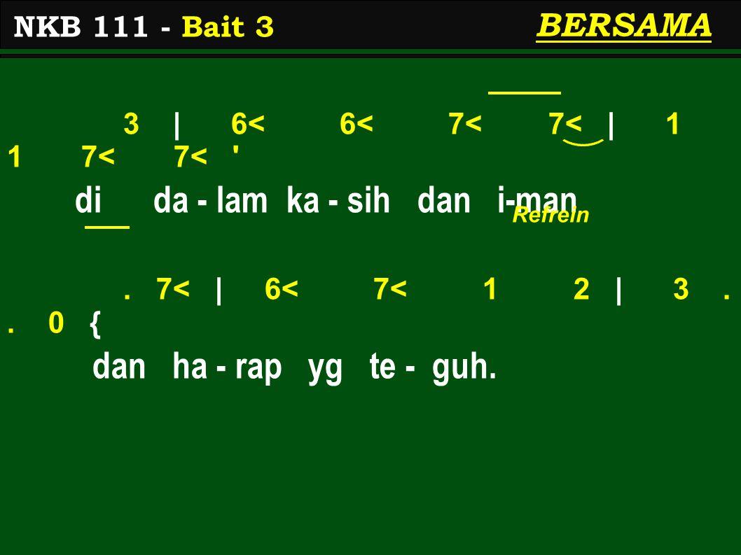 3 | 6< 6< 7< 7< | 1 1 7< 7< ' di da - lam ka - sih dan i-man. 7< | 6< 7< 1 2 | 3.. 0 { dan ha - rap yg te - guh. NKB 111 - Bait 3 BERSAMA Refrein