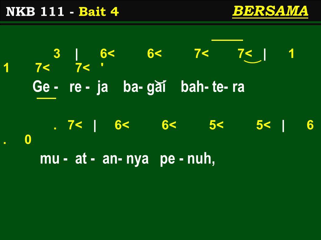 3 | 6< 6< 7< 7< | 1 1 7< 7< ' Ge - re - ja ba- gai bah- te- ra. 7< | 6< 6< 5< 5< | 6. 0 mu - at - an- nya pe - nuh, NKB 111 - Bait 4 BERSAMA