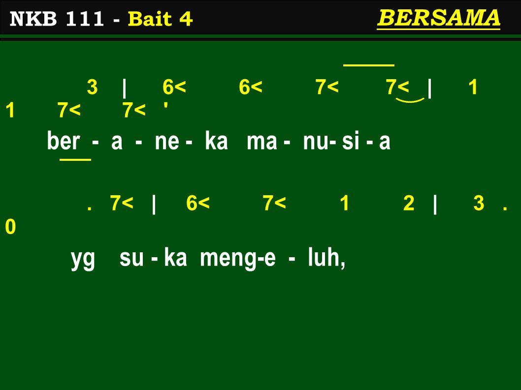 3 | 6< 6< 7< 7< | 1 1 7< 7< ' ber - a - ne - ka ma - nu- si - a. 7< | 6< 7< 1 2 | 3. 0 yg su - ka meng-e - luh, NKB 111 - Bait 4 BERSAMA