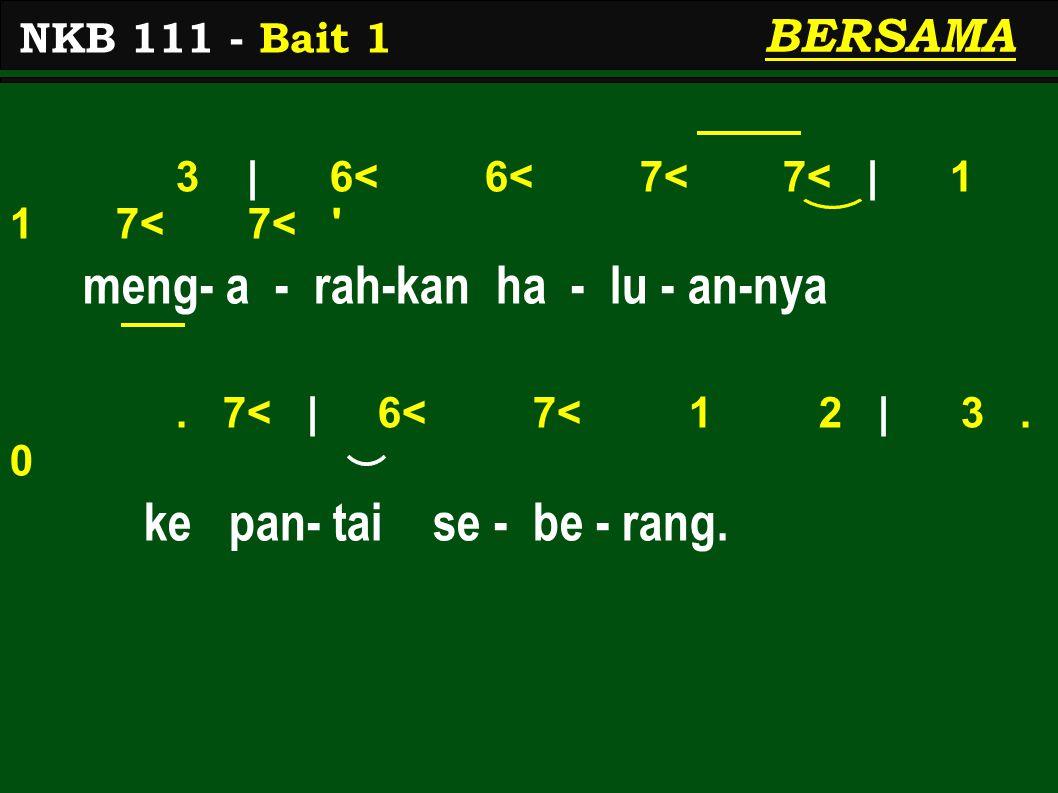 3 | 6< 6< 7< 7< | 1 1 7< 7< ' meng- a - rah-kan ha - lu - an-nya. 7< | 6< 7< 1 2 | 3. 0 ke pan- tai se - be - rang. NKB 111 - Bait 1 BERSAMA