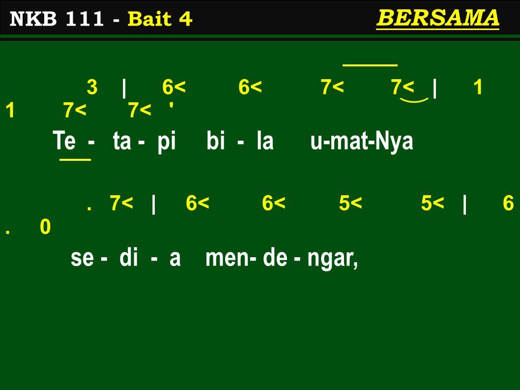 3 | 6< 6< 7< 7< | 1 1 7< 7< ' Te - ta - pi bi - la u-mat-Nya. 7< | 6< 6< 5< 5< | 6. 0 se - di - a men- de - ngar, NKB 111 - Bait 4 BERSAMA