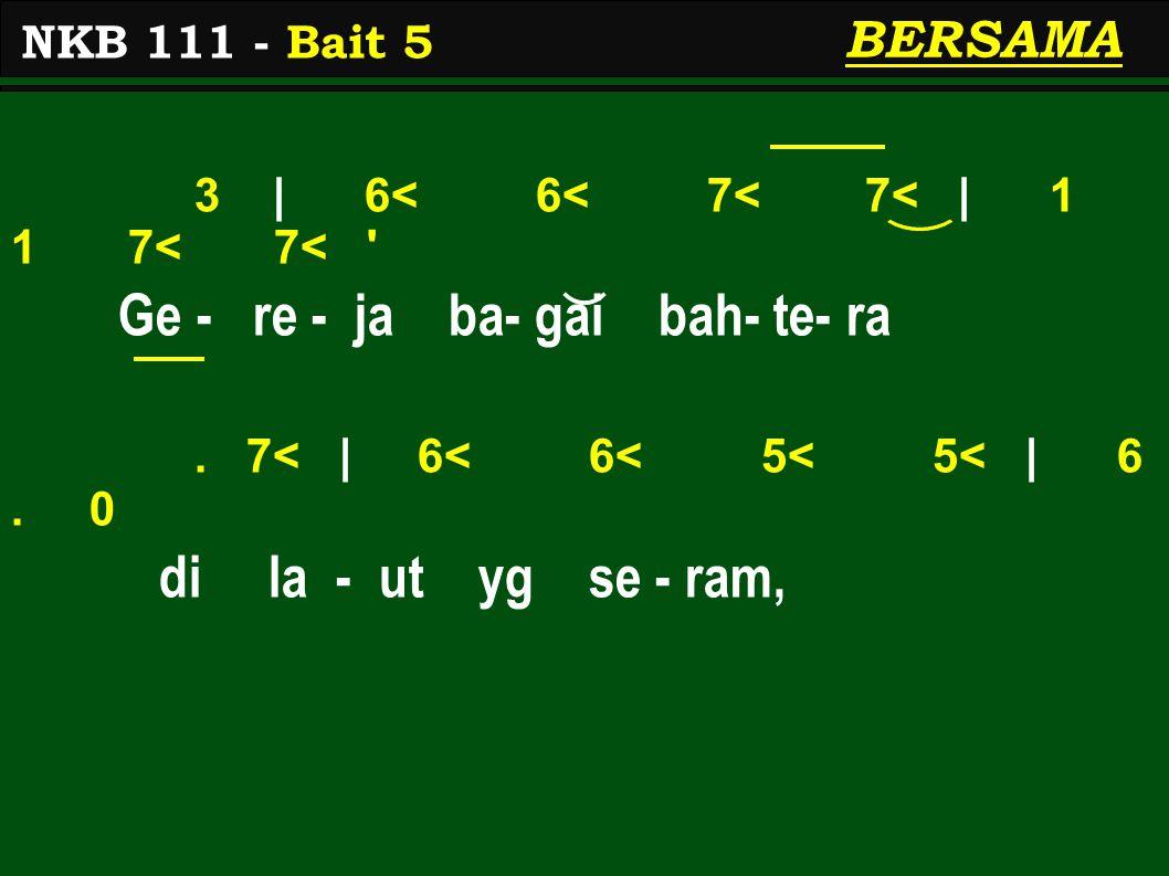 3 | 6< 6< 7< 7< | 1 1 7< 7< ' Ge - re - ja ba- gai bah- te- ra. 7< | 6< 6< 5< 5< | 6. 0 di la - ut yg se - ram, NKB 111 - Bait 5 BERSAMA