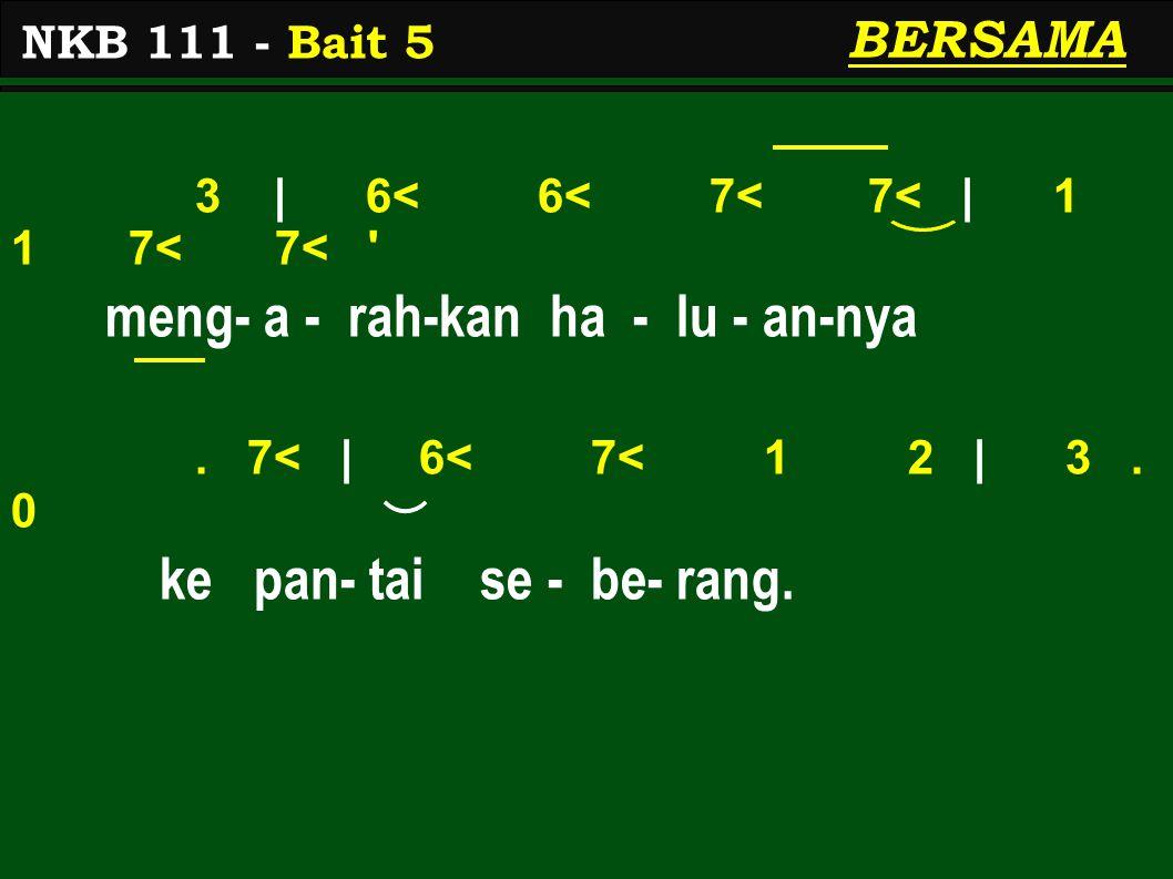 3 | 6< 6< 7< 7< | 1 1 7< 7< ' meng- a - rah-kan ha - lu - an-nya. 7< | 6< 7< 1 2 | 3. 0 ke pan- tai se - be- rang. NKB 111 - Bait 5 BERSAMA