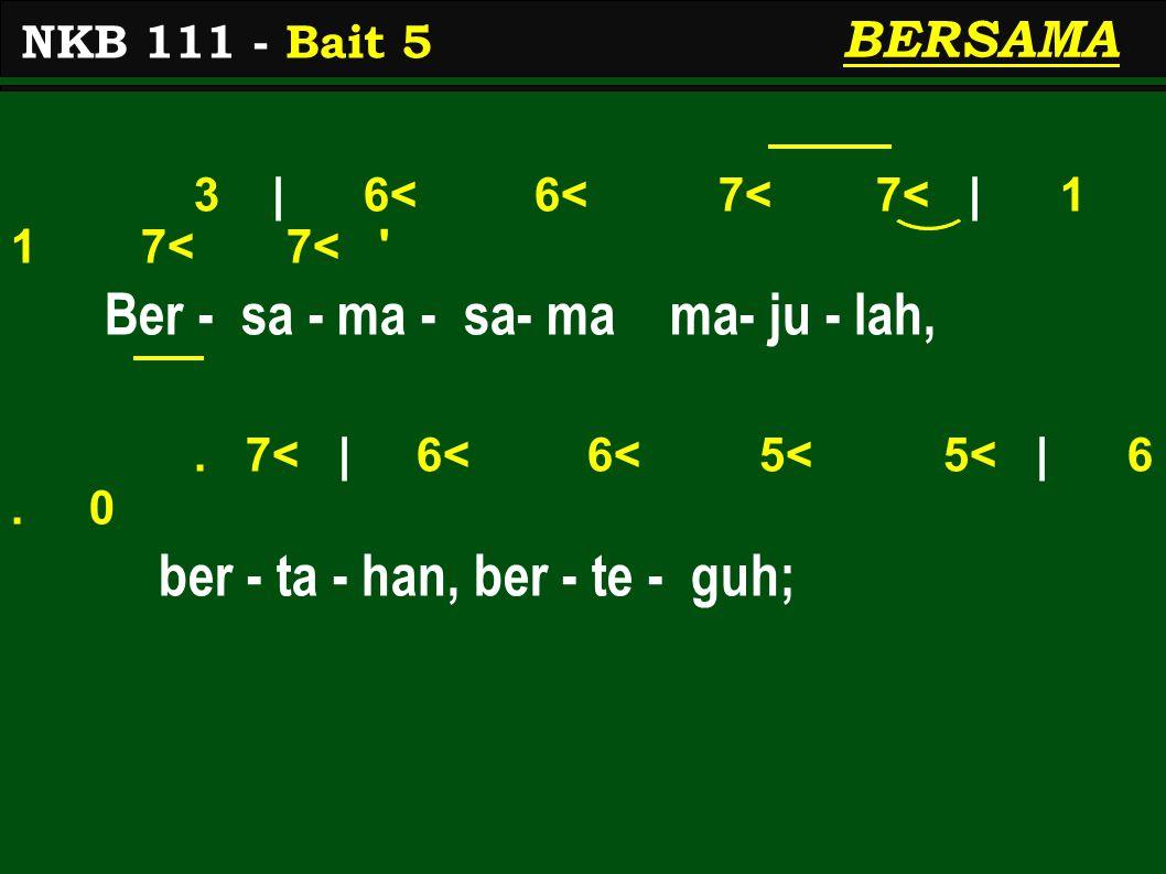 3 | 6< 6< 7< 7< | 1 1 7< 7< ' Ber - sa - ma - sa- ma ma- ju - lah,. 7< | 6< 6< 5< 5< | 6. 0 ber - ta - han, ber - te - guh; NKB 111 - Bait 5 BERSAMA