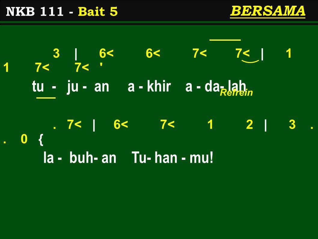 3 | 6< 6< 7< 7< | 1 1 7< 7< ' tu - ju - an a - khir a - da- lah. 7< | 6< 7< 1 2 | 3.. 0 { la - buh- an Tu- han - mu! NKB 111 - Bait 5 BERSAMA Refrein