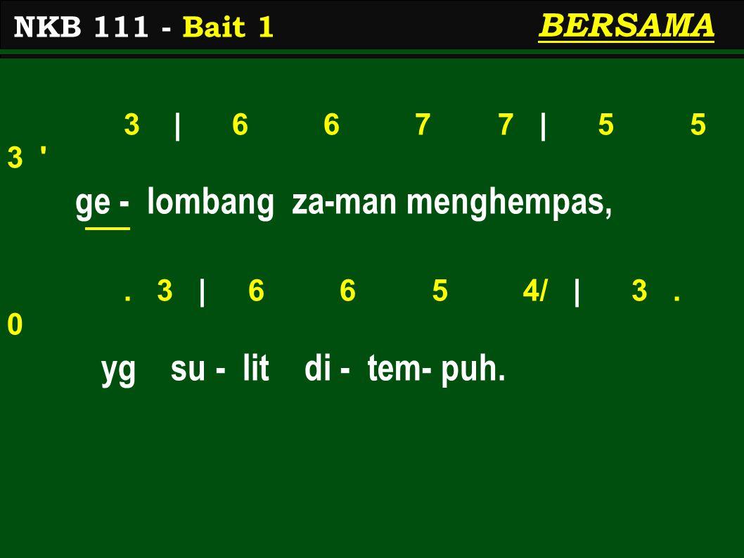 3 | 6 6 7 7 | 5 5 3 ' ge - lombang za-man menghempas,. 3 | 6 6 5 4/ | 3. 0 yg su - lit di - tem- puh. NKB 111 - Bait 1 BERSAMA