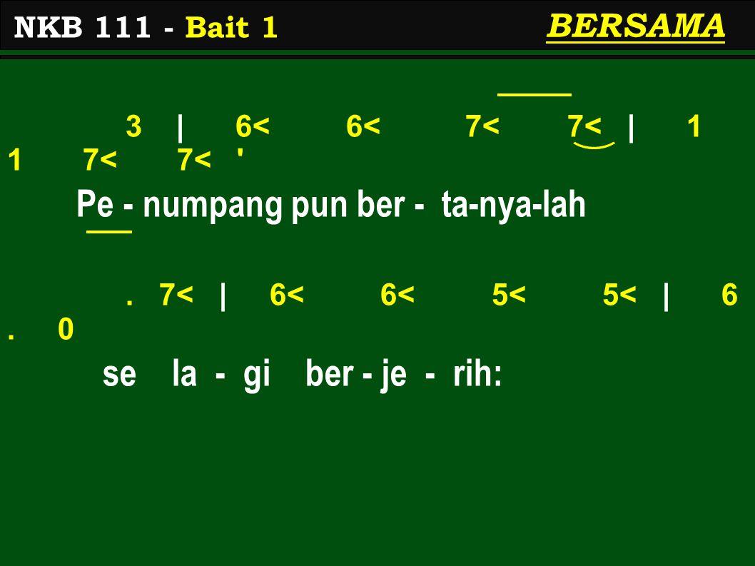 3 | 6< 6< 7< 7< | 1 1 7< 7< ' Pe - numpang pun ber - ta-nya-lah. 7< | 6< 6< 5< 5< | 6. 0 se la - gi ber - je - rih: NKB 111 - Bait 1 BERSAMA