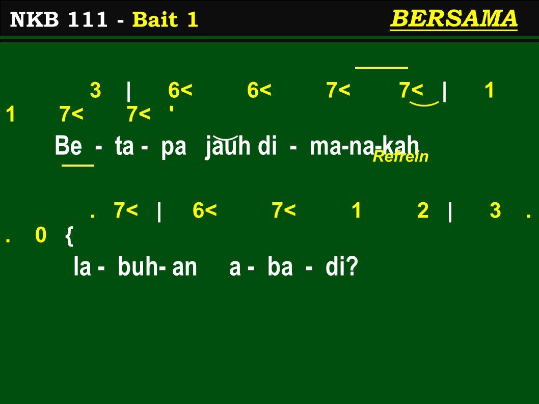 3 | 6< 6< 7< 7< | 1 1 7< 7< ' Be - ta - pa jauh di - ma-na-kah. 7< | 6< 7< 1 2 | 3.. 0 { la - buh- an a - ba - di? NKB 111 - Bait 1 BERSAMA Refrein