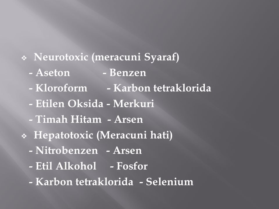  Neurotoxic (meracuni Syaraf) - Aseton - Benzen - Kloroform - Karbon tetraklorida - Etilen Oksida - Merkuri - Timah Hitam - Arsen  Hepatotoxic (Meracuni hati) - Nitrobenzen - Arsen - Etil Alkohol - Fosfor - Karbon tetraklorida - Selenium