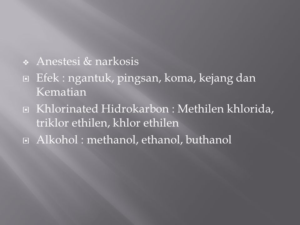  Anestesi & narkosis  Efek : ngantuk, pingsan, koma, kejang dan Kematian  Khlorinated Hidrokarbon : Methilen khlorida, triklor ethilen, khlor ethilen  Alkohol : methanol, ethanol, buthanol