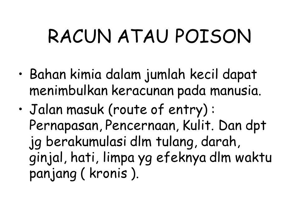 RACUN ATAU POISON Bahan kimia dalam jumlah kecil dapat menimbulkan keracunan pada manusia. Jalan masuk (route of entry) : Pernapasan, Pencernaan, Kuli