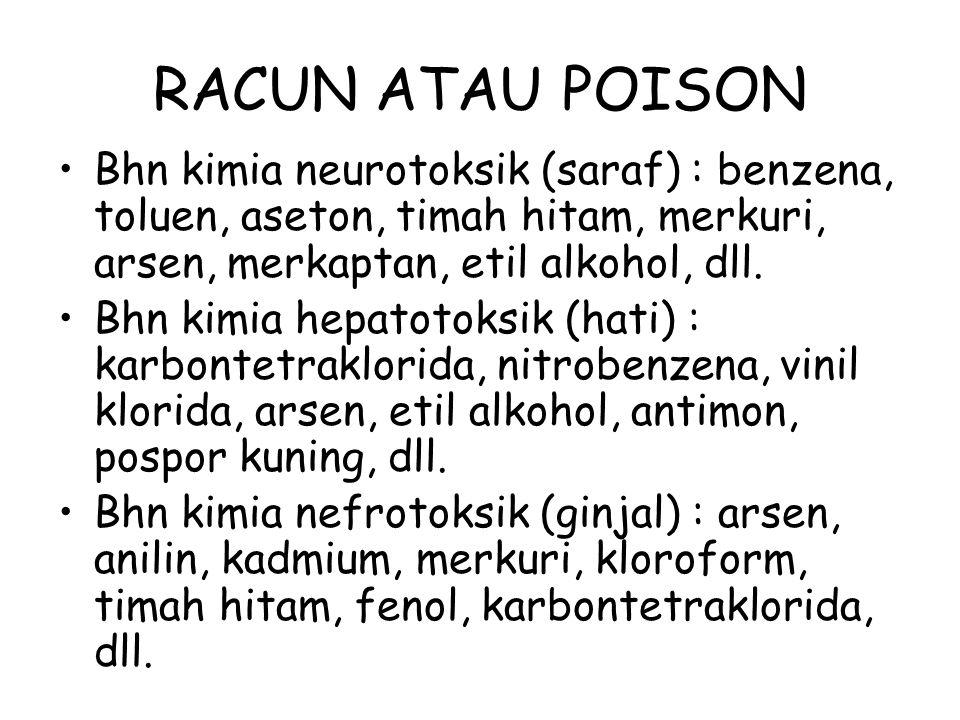 RACUN ATAU POISON Bhn kimia neurotoksik (saraf) : benzena, toluen, aseton, timah hitam, merkuri, arsen, merkaptan, etil alkohol, dll. Bhn kimia hepato