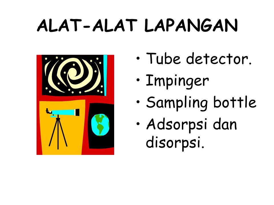 ALAT-ALAT LAPANGAN Tube detector. Impinger Sampling bottle Adsorpsi dan disorpsi.