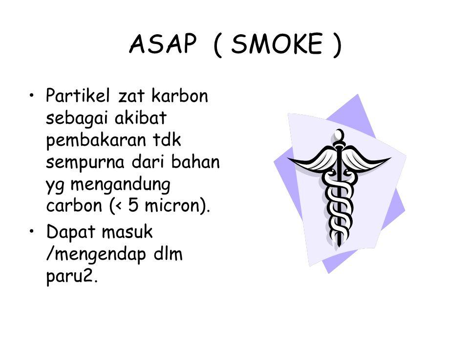 ASAP ( SMOKE ) Partikel zat karbon sebagai akibat pembakaran tdk sempurna dari bahan yg mengandung carbon (< 5 micron). Dapat masuk /mengendap dlm par