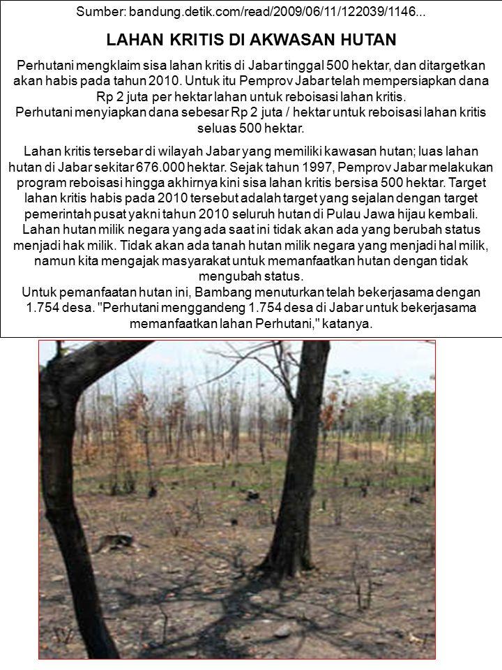 Sumber: bandung.detik.com/read/2009/06/11/122039/1146... LAHAN KRITIS DI AKWASAN HUTAN Perhutani mengklaim sisa lahan kritis di Jabar tinggal 500 hekt