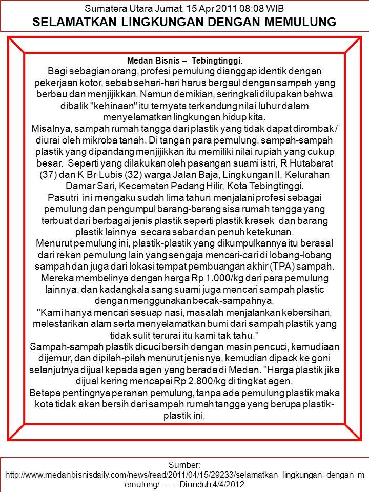 Sumber: http://www.medanbisnisdaily.com/news/read/2011/04/15/29233/selamatkan_lingkungan_dengan_m emulung/……. Diunduh 4/4/2012 Sumatera Utara Jumat, 1