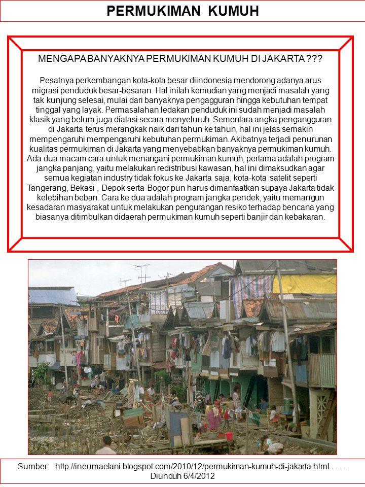 Sumber: http://ineumaelani.blogspot.com/2010/12/permukiman-kumuh-di-jakarta.html……. Diunduh 6/4/2012 PERMUKIMAN KUMUH MENGAPA BANYAKNYA PERMUKIMAN KUM