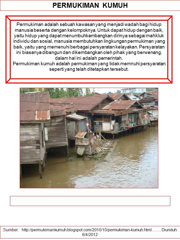 Sumber: http://permukimankumuh.blogspot.com/2010/10/permukiman-kumuh.html……. Diunduh 6/4/2012 PERMUKIMAN KUMUH Permukiman adalah sebuah kawasan yang m