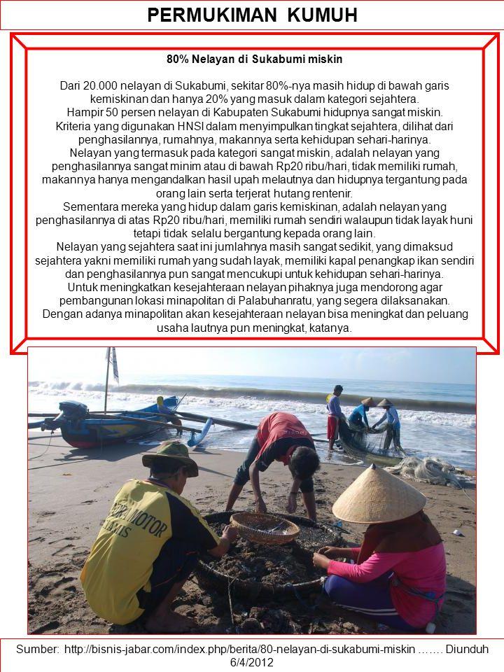 Sumber: http://bisnis-jabar.com/index.php/berita/80-nelayan-di-sukabumi-miskin ……. Diunduh 6/4/2012 PERMUKIMAN KUMUH 80% Nelayan di Sukabumi miskin Da