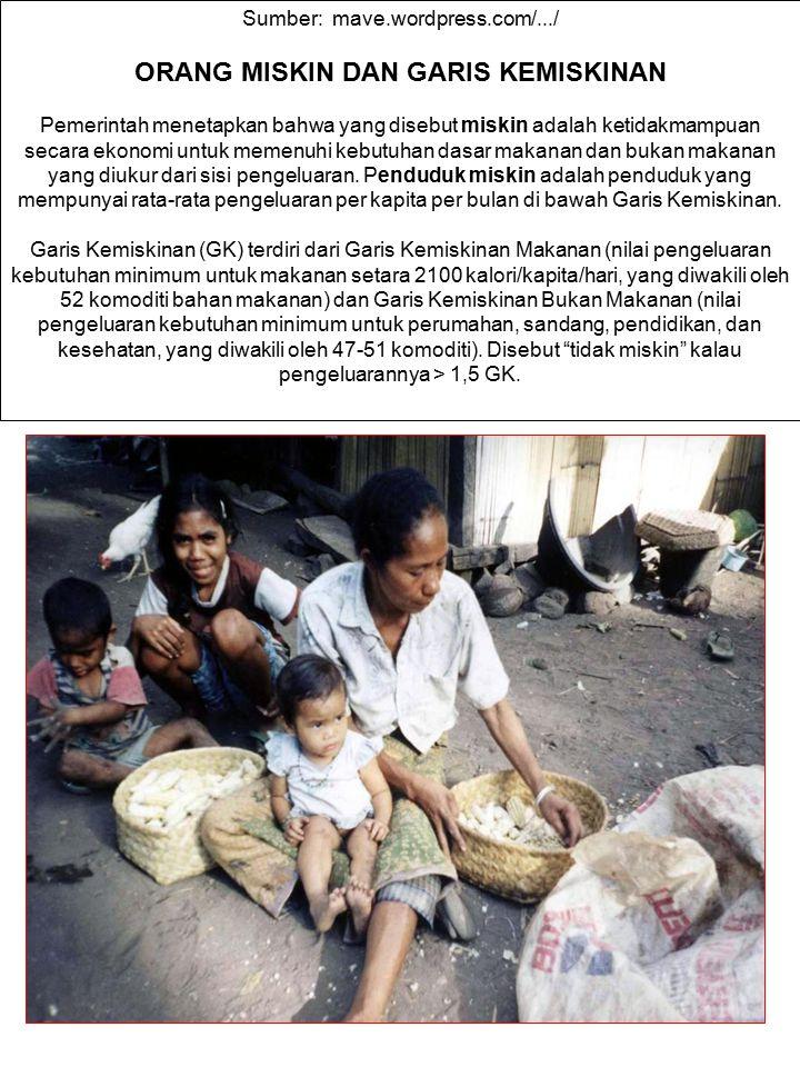 Sumber: mave.wordpress.com/.../ ORANG MISKIN DAN GARIS KEMISKINAN Pemerintah menetapkan bahwa yang disebut miskin adalah ketidakmampuan secara ekonomi
