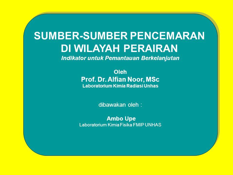 SUMBER-SUMBER PENCEMARAN DI WILAYAH PERAIRAN Indikator untuk Pemantauan Berkelanjutan Oleh Prof. Dr. Alfian Noor, MSc Laboratorium Kimia Radiasi Unhas