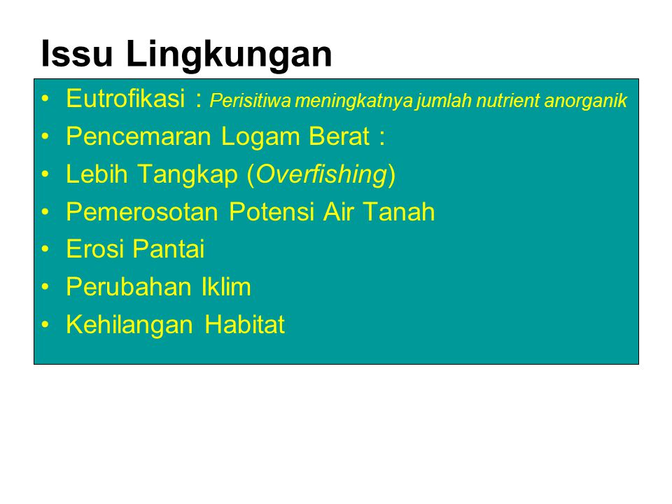 Issu Lingkungan Eutrofikasi : Perisitiwa meningkatnya jumlah nutrient anorganik Pencemaran Logam Berat : Lebih Tangkap (Overfishing) Pemerosotan Potensi Air Tanah Erosi Pantai Perubahan Iklim Kehilangan Habitat