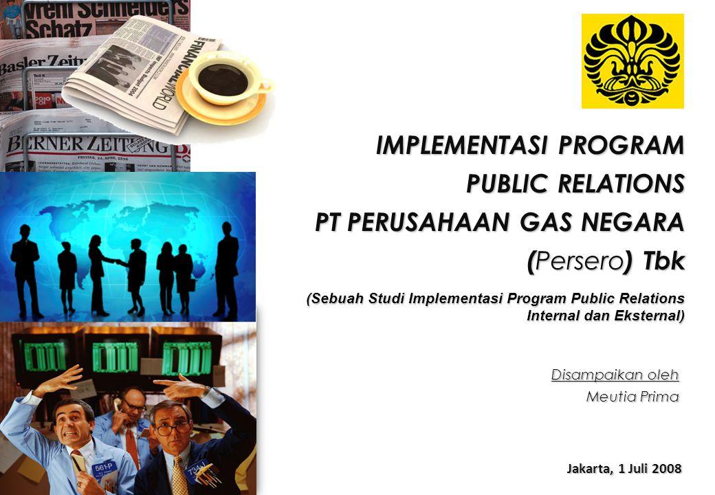 IMPLEMENTASI PROGRAM PUBLIC RELATIONS PT PERUSAHAAN GAS NEGARA ( Persero ) Tbk Jakarta, 1 Juli 2008 Disampaikan oleh Meutia Prima (Sebuah Studi Implem