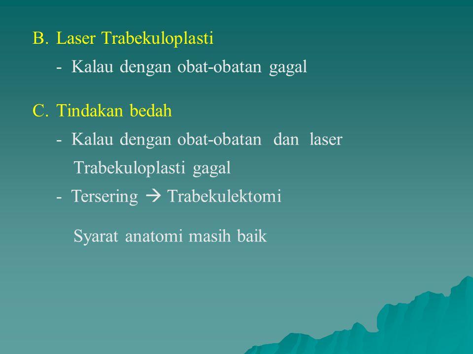 B.Laser Trabekuloplasti - Kalau dengan obat-obatan gagal C.Tindakan bedah - Kalau dengan obat-obatan dan laser Trabekuloplasti gagal - Tersering  Trabekulektomi Syarat anatomi masih baik