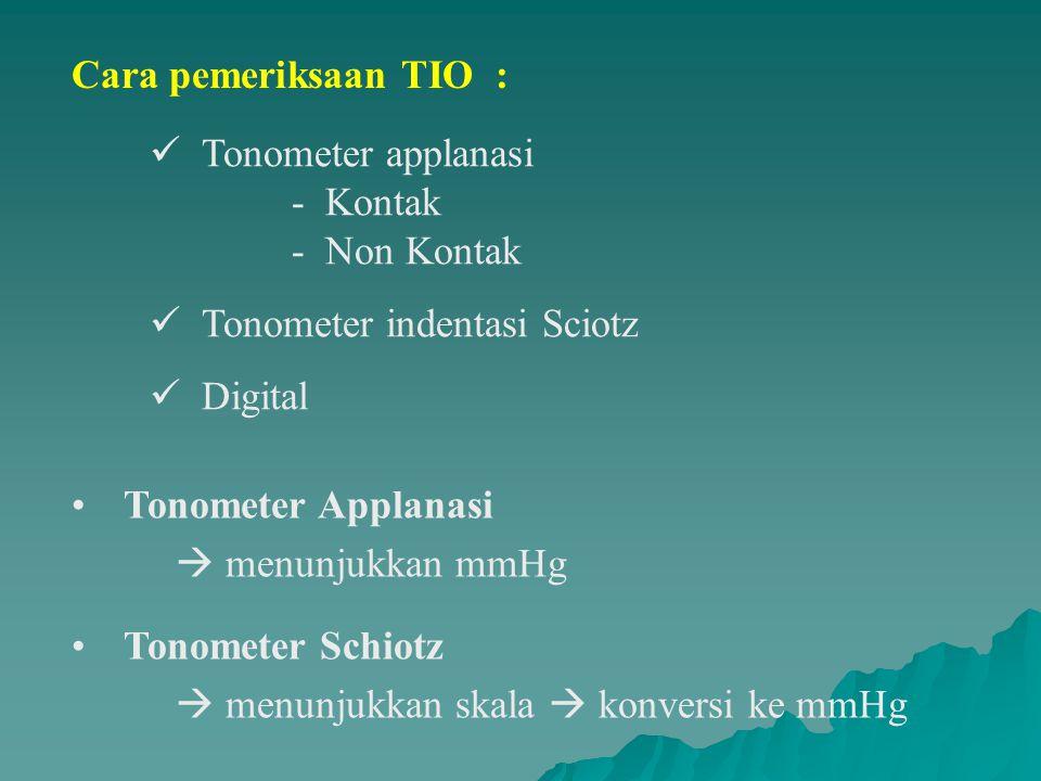 Cara pemeriksaan TIO : Tonometer applanasi - Kontak - Non Kontak Tonometer indentasi Sciotz Digital Tonometer Applanasi  menunjukkan mmHg Tonometer Schiotz  menunjukkan skala  konversi ke mmHg