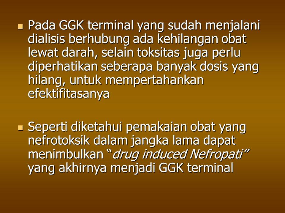 Pada GGK terminal yang sudah menjalani dialisis berhubung ada kehilangan obat lewat darah, selain toksitas juga perlu diperhatikan seberapa banyak dos