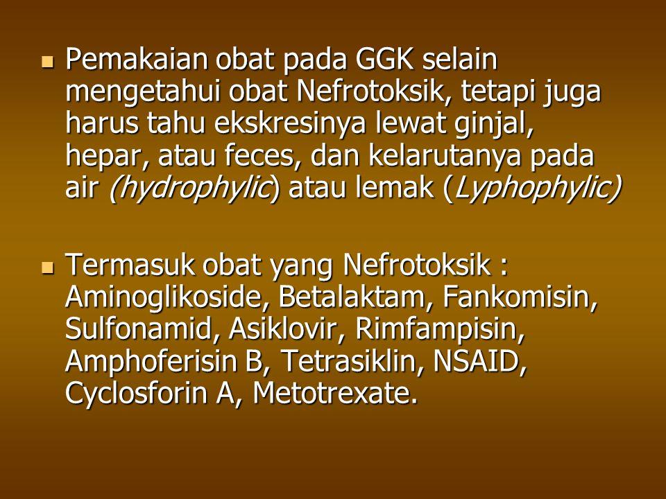 Pemakaian obat pada GGK selain mengetahui obat Nefrotoksik, tetapi juga harus tahu ekskresinya lewat ginjal, hepar, atau feces, dan kelarutanya pada a