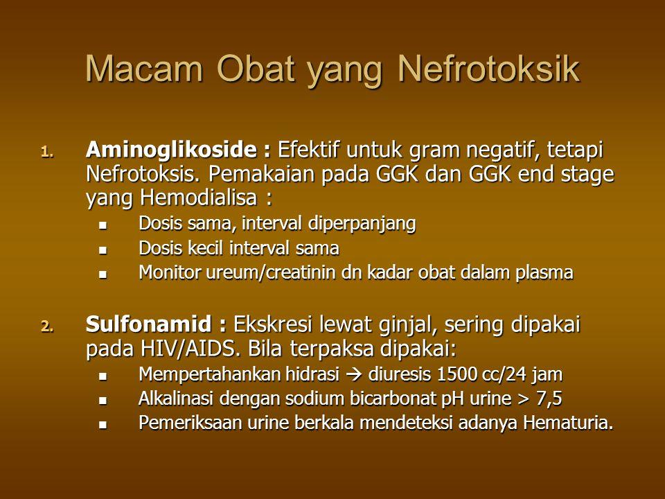 Macam Obat yang Nefrotoksik 1. Aminoglikoside : Efektif untuk gram negatif, tetapi Nefrotoksis. Pemakaian pada GGK dan GGK end stage yang Hemodialisa