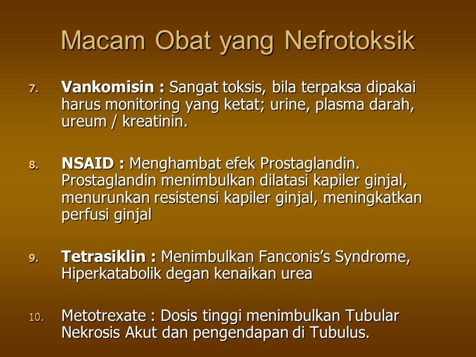 Macam Obat yang Nefrotoksik 7. Vankomisin : Sangat toksis, bila terpaksa dipakai harus monitoring yang ketat; urine, plasma darah, ureum / kreatinin.