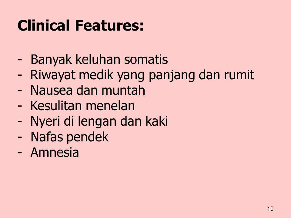 10 Clinical Features: - Banyak keluhan somatis - Riwayat medik yang panjang dan rumit - Nausea dan muntah - Kesulitan menelan - Nyeri di lengan dan ka