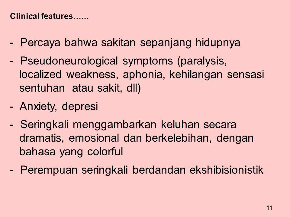 11 Clinical features…… - Percaya bahwa sakitan sepanjang hidupnya - Pseudoneurological symptoms (paralysis, localized weakness, aphonia, kehilangan se