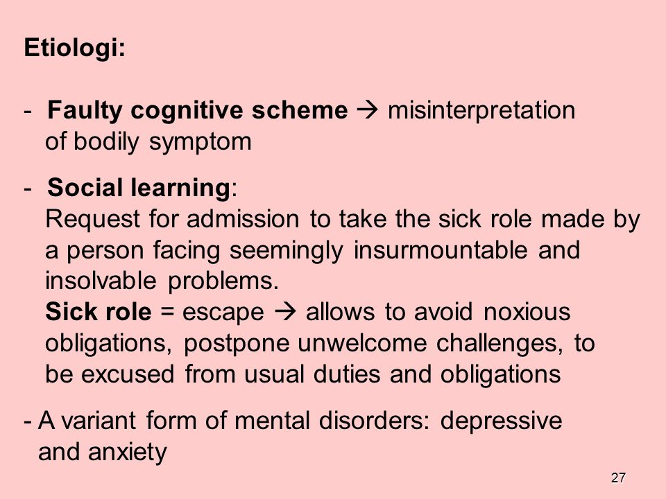 27 Etiologi: - Faulty cognitive scheme  misinterpretation of bodily symptom - Social learning: Request for admission to take the sick role made by a