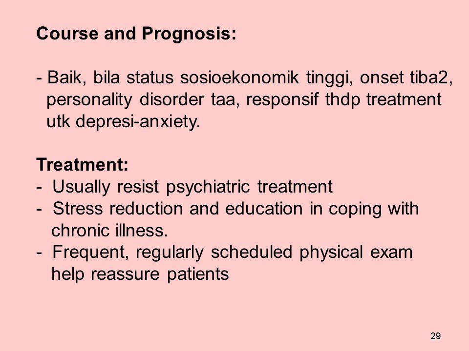 29 Course and Prognosis: - Baik, bila status sosioekonomik tinggi, onset tiba2, personality disorder taa, responsif thdp treatment utk depresi-anxiety