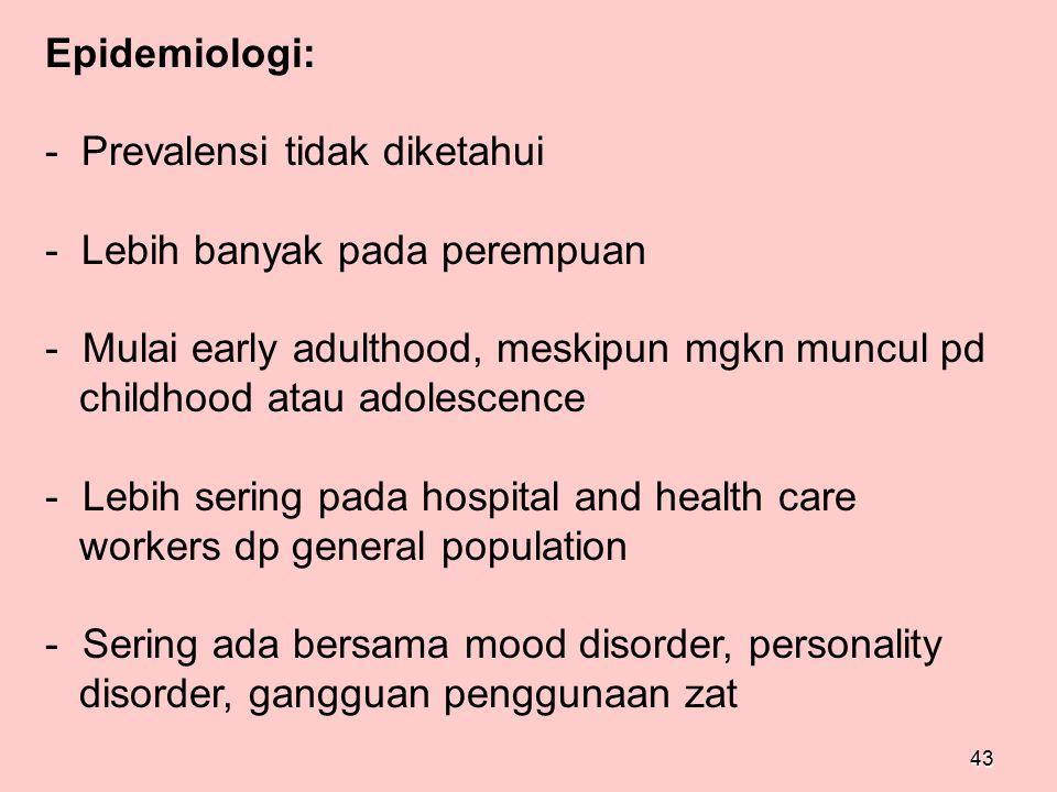 43 Epidemiologi: - Prevalensi tidak diketahui - Lebih banyak pada perempuan - Mulai early adulthood, meskipun mgkn muncul pd childhood atau adolescenc