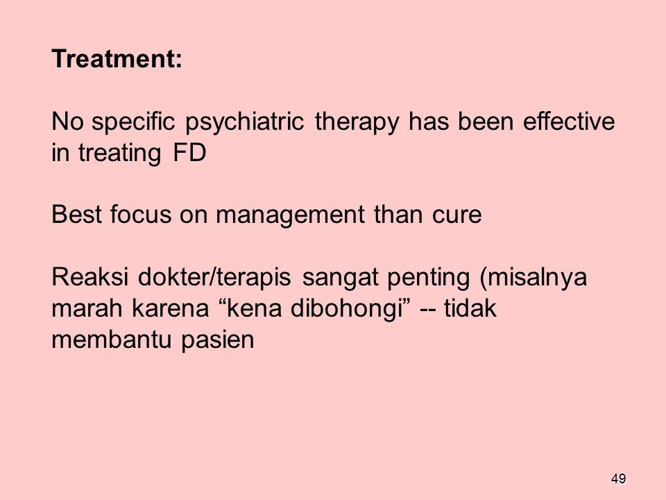49 Treatment: No specific psychiatric therapy has been effective in treating FD Best focus on management than cure Reaksi dokter/terapis sangat pentin