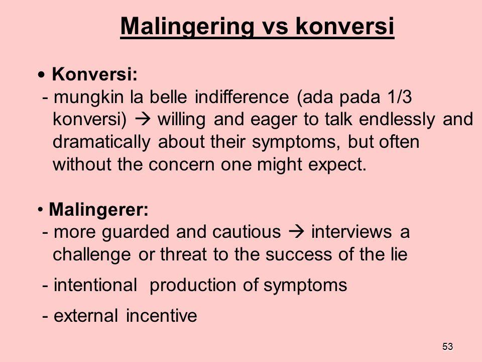 53 Malingering vs konversi Konversi: - mungkin la belle indifference (ada pada 1/3 konversi)  willing and eager to talk endlessly and dramatically ab