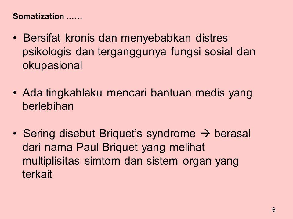 6 Somatization …… Bersifat kronis dan menyebabkan distres psikologis dan terganggunya fungsi sosial dan okupasional Ada tingkahlaku mencari bantuan me