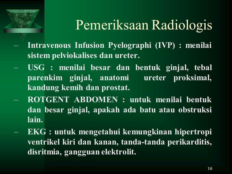 16 Pemeriksaan Radiologis –Intravenous Infusion Pyelographi (IVP) : menilai sistem pelviokalises dan ureter. –USG : menilai besar dan bentuk ginjal, t