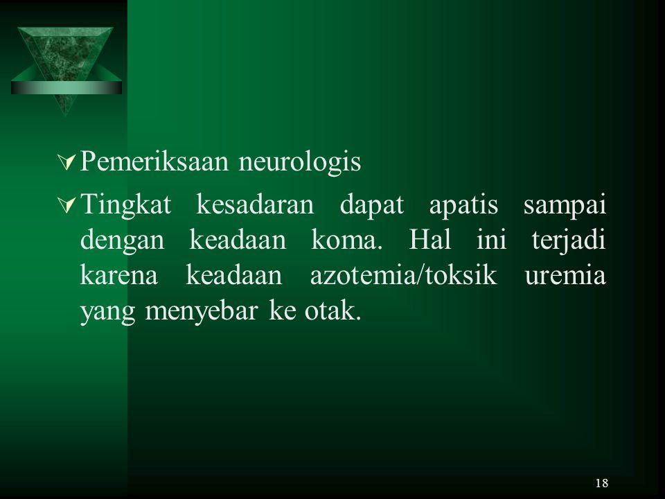 18  Pemeriksaan neurologis  Tingkat kesadaran dapat apatis sampai dengan keadaan koma. Hal ini terjadi karena keadaan azotemia/toksik uremia yang me
