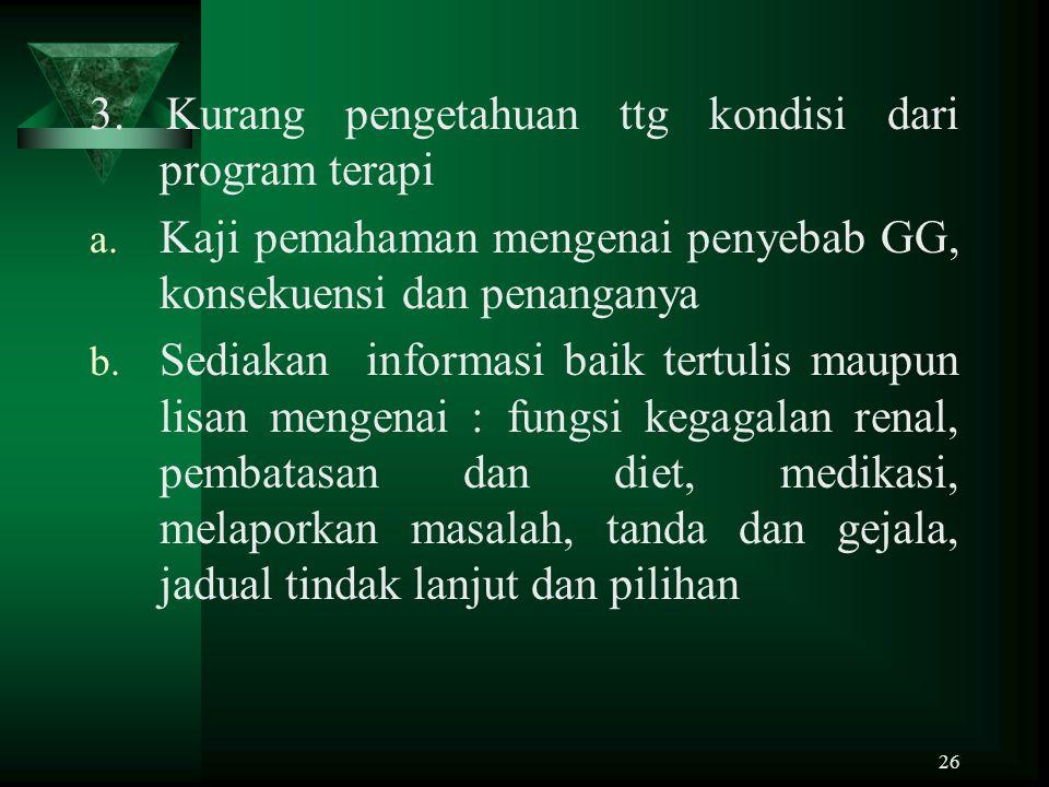 26 3. Kurang pengetahuan ttg kondisi dari program terapi a. Kaji pemahaman mengenai penyebab GG, konsekuensi dan penanganya b. Sediakan informasi baik