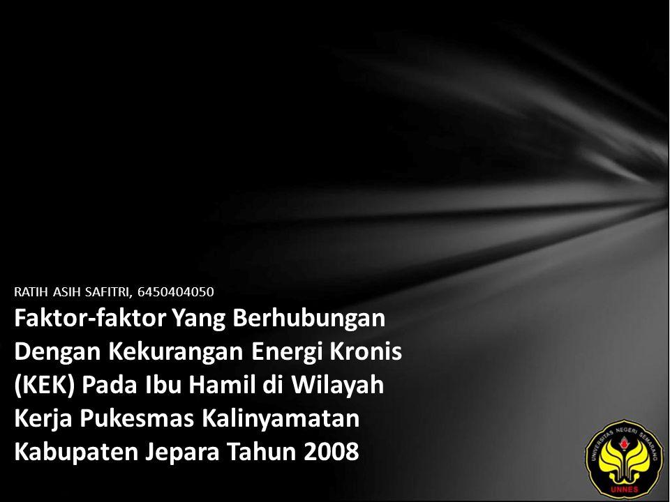 RATIH ASIH SAFITRI, 6450404050 Faktor-faktor Yang Berhubungan Dengan Kekurangan Energi Kronis (KEK) Pada Ibu Hamil di Wilayah Kerja Pukesmas Kalinyamatan Kabupaten Jepara Tahun 2008