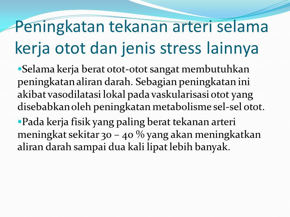 Peningkatan tekanan arteri selama kerja otot dan jenis stress lainnya  Selama kerja berat otot-otot sangat membutuhkan peningkatan aliran darah. Seba