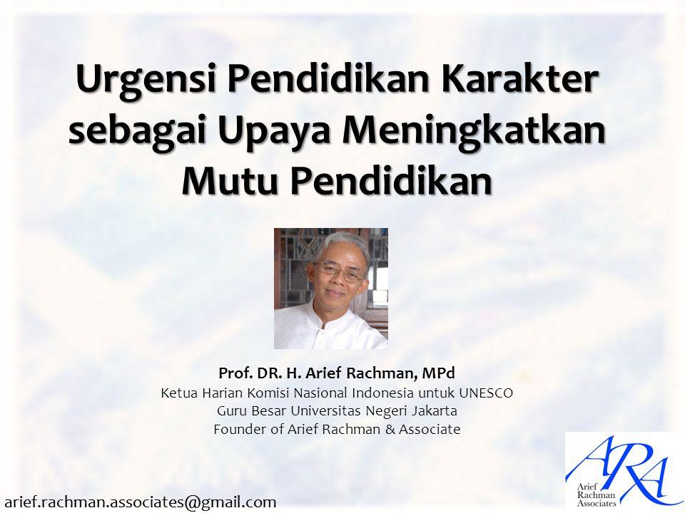 arief.rachman.associates@gmail.com Urgensi Pendidikan Karakter sebagai Upaya Meningkatkan Mutu Pendidikan Prof. DR. H. Arief Rachman, MPd Ketua Harian