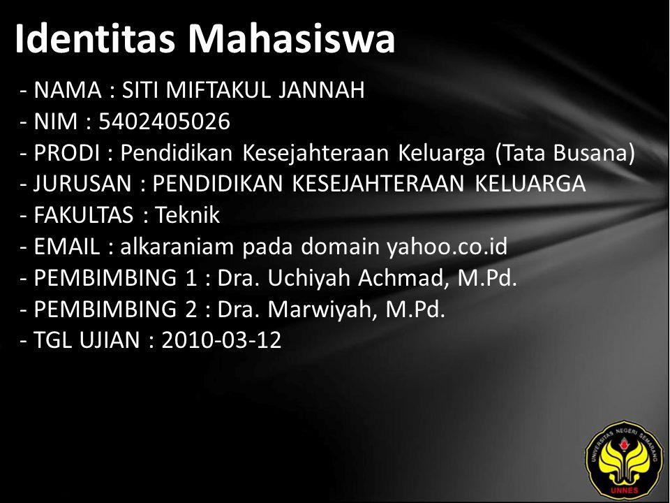 Identitas Mahasiswa - NAMA : SITI MIFTAKUL JANNAH - NIM : 5402405026 - PRODI : Pendidikan Kesejahteraan Keluarga (Tata Busana) - JURUSAN : PENDIDIKAN KESEJAHTERAAN KELUARGA - FAKULTAS : Teknik - EMAIL : alkaraniam pada domain yahoo.co.id - PEMBIMBING 1 : Dra.