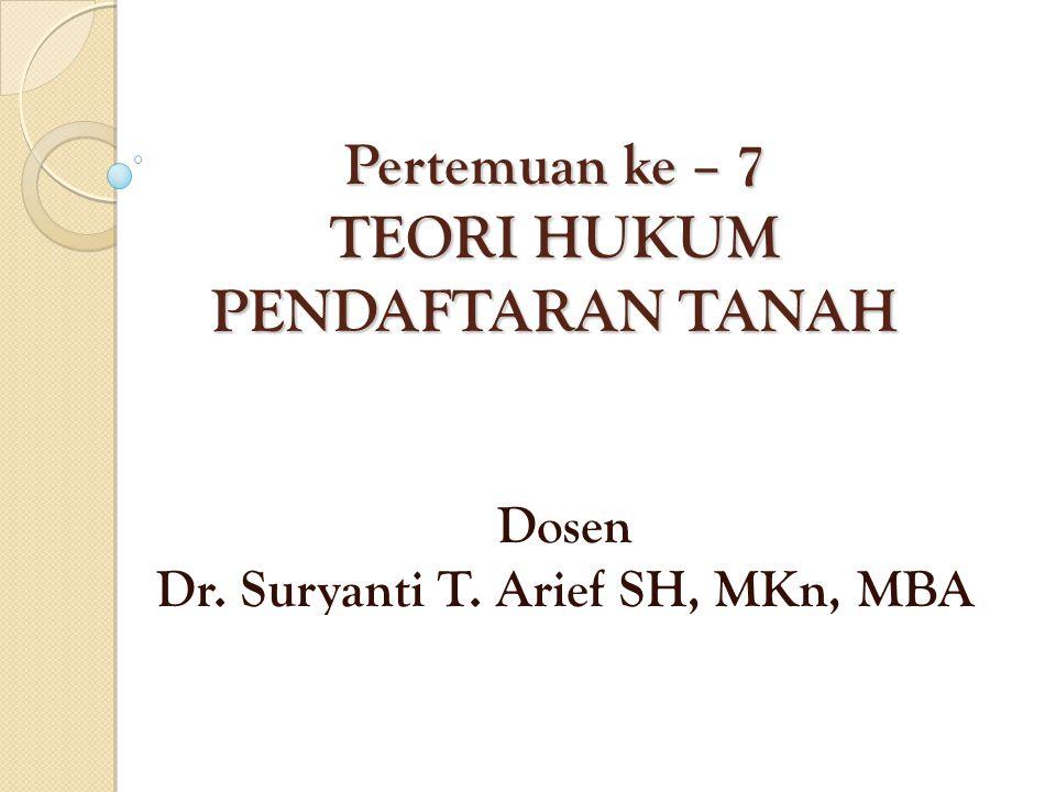Pertemuan ke – 7 TEORI HUKUM PENDAFTARAN TANAH Dosen Dr. Suryanti T. Arief SH, MKn, MBA