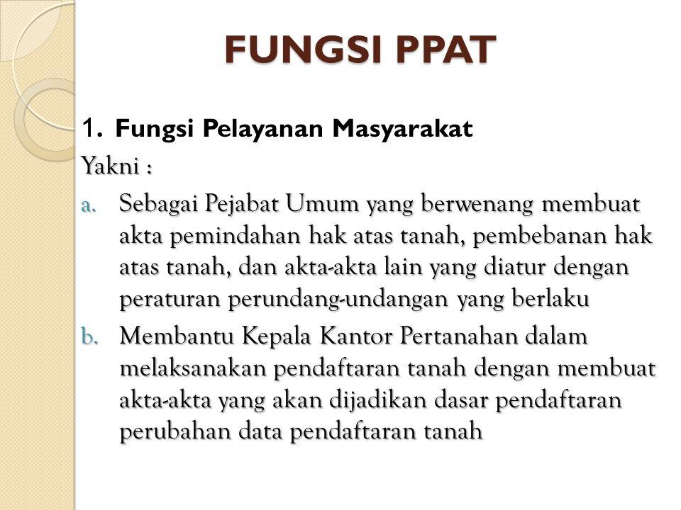 FUNGSI PPAT 1. Fungsi Pelayanan Masyarakat Yakni : a. Sebagai Pejabat Umum yang berwenang membuat akta pemindahan hak atas tanah, pembebanan hak atas